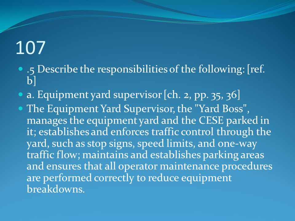 107.5 Describe the responsibilities of the following: [ref. b] a. Equipment yard supervisor [ch. 2, pp. 35, 36] The Equipment Yard Supervisor, the