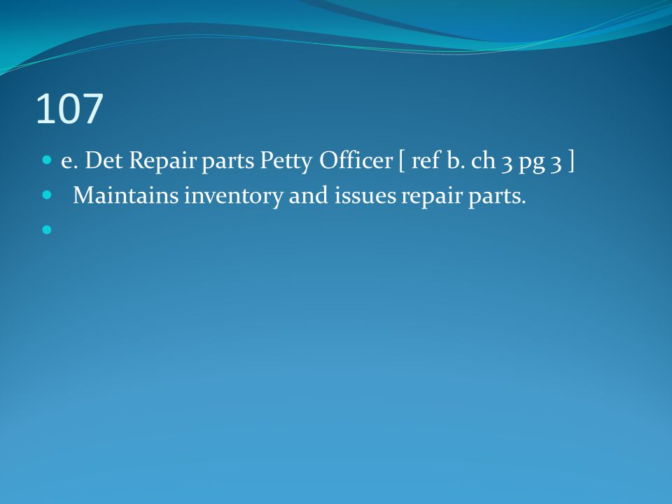107 e. Det Repair parts Petty Officer [ ref b. ch 3 pg 3 ] Maintains inventory and issues repair parts.
