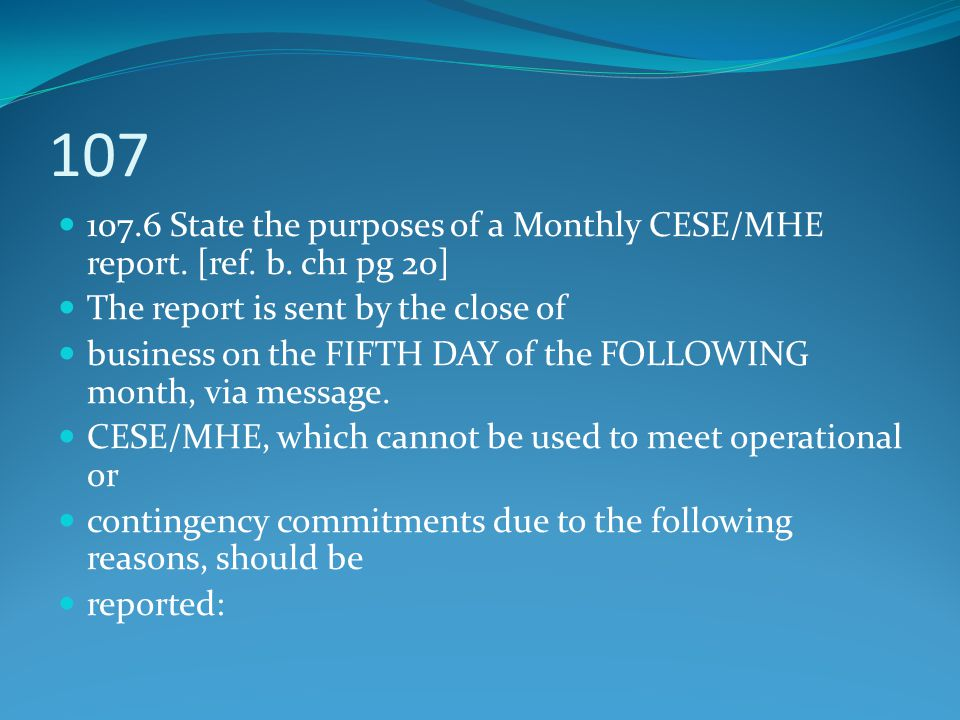 107 107.6 State the purposes of a Monthly CESE/MHE report. [ref. b. ch1 pg 20] The report is sent by the close of business on the FIFTH DAY of the FOL