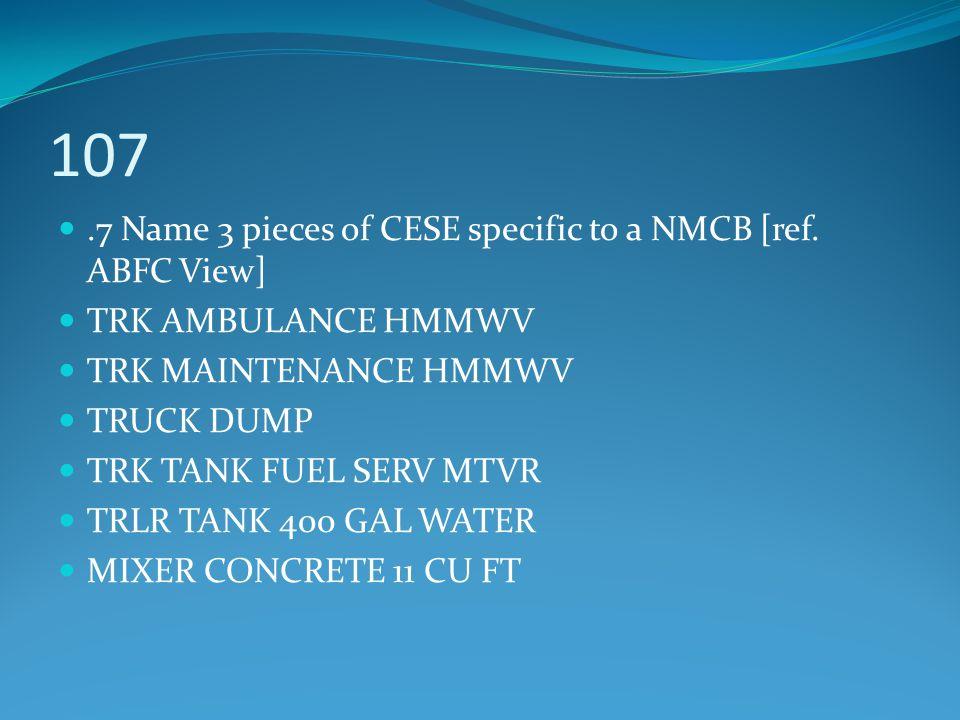 107.7 Name 3 pieces of CESE specific to a NMCB [ref. ABFC View] TRK AMBULANCE HMMWV TRK MAINTENANCE HMMWV TRUCK DUMP TRK TANK FUEL SERV MTVR TRLR TANK
