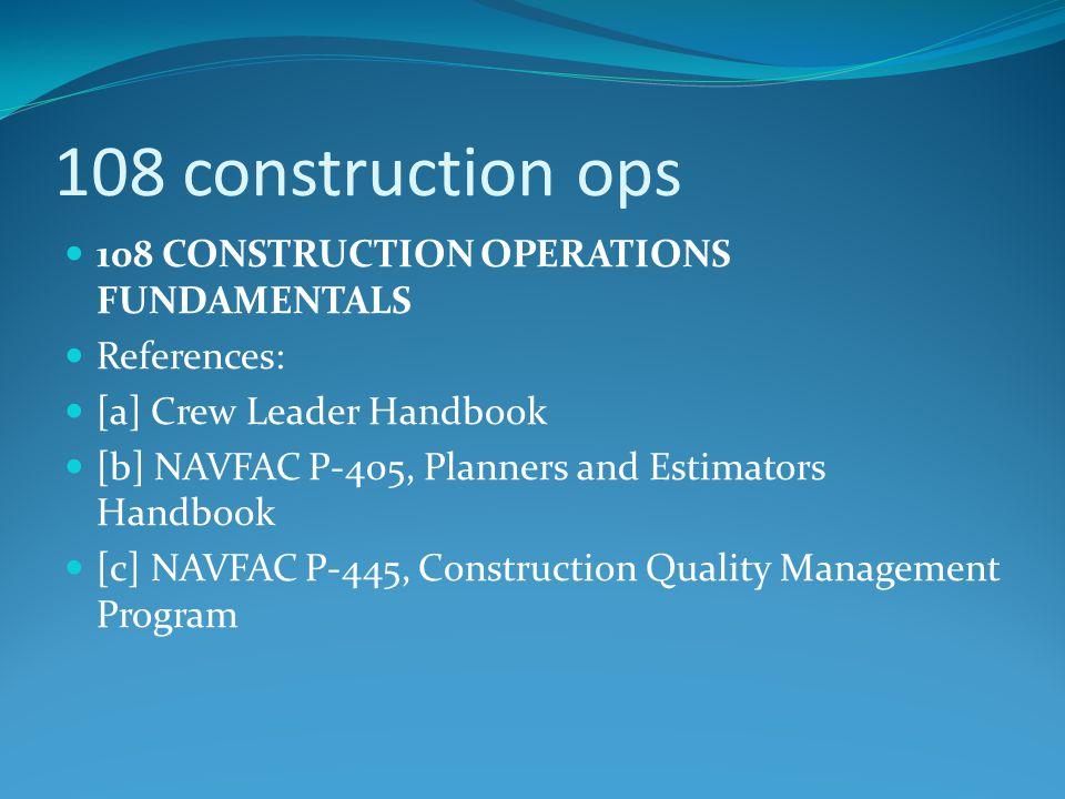 108 construction ops 108 CONSTRUCTION OPERATIONS FUNDAMENTALS References: [a] Crew Leader Handbook [b] NAVFAC P-405, Planners and Estimators Handbook