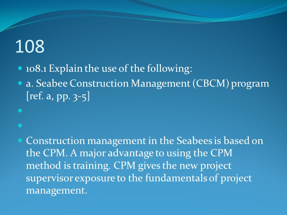 108.1 Explain the use of the following: a. Seabee Construction Management (CBCM) program [ref. a, pp. 3-5] Construction management in the Seabees is b