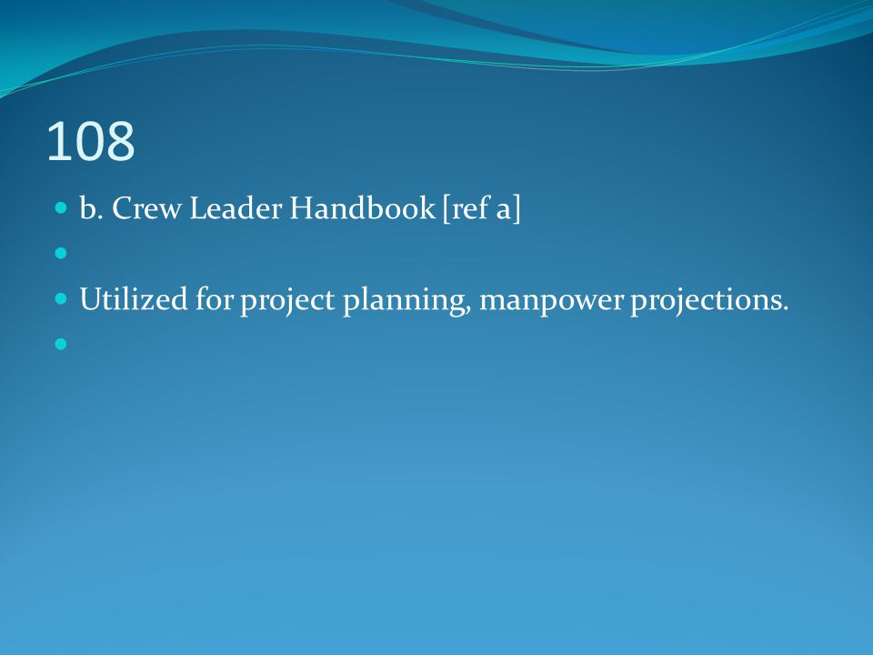 108 b. Crew Leader Handbook [ref a] Utilized for project planning, manpower projections.