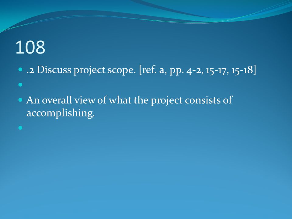 108.2 Discuss project scope. [ref. a, pp. 4-2, 15-17, 15-18] An overall view of what the project consists of accomplishing.