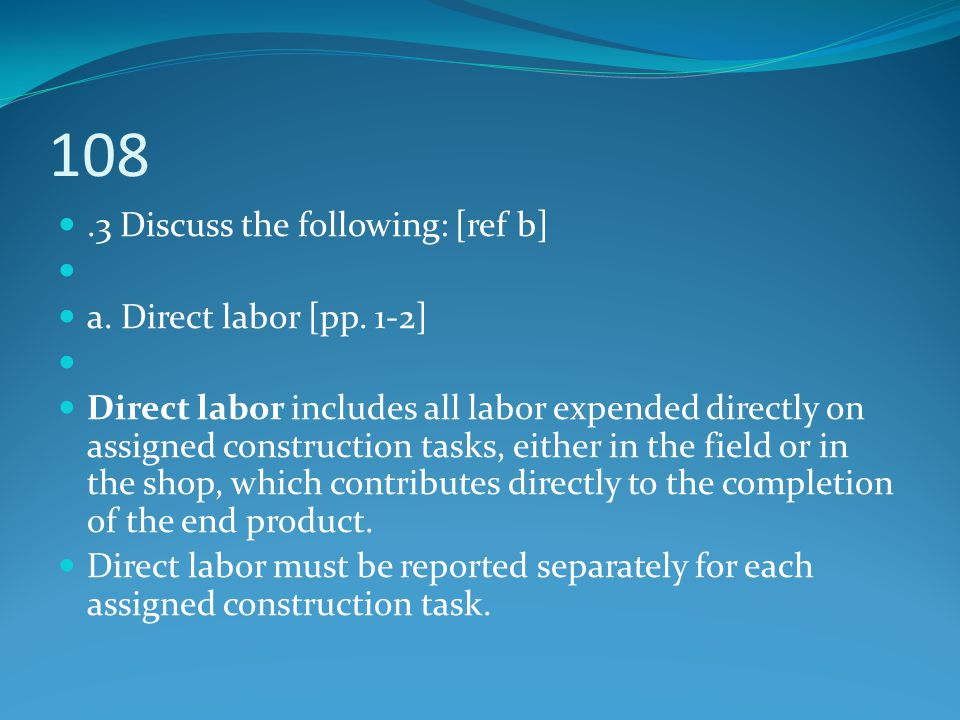 108.3 Discuss the following: [ref b] a. Direct labor [pp. 1-2] Direct labor includes all labor expended directly on assigned construction tasks, eithe