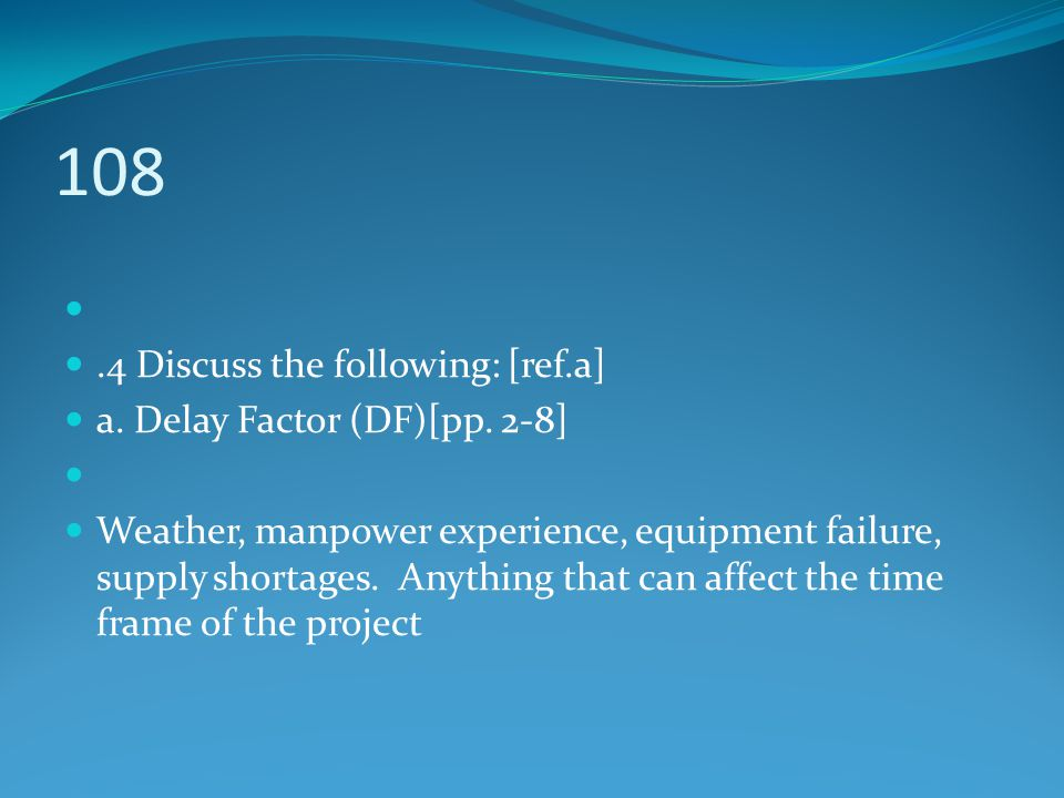 108.4 Discuss the following: [ref.a] a. Delay Factor (DF)[pp. 2-8] Weather, manpower experience, equipment failure, supply shortages. Anything that ca
