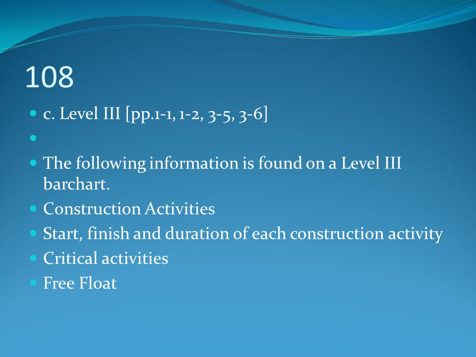 108 c. Level III [pp.1-1, 1-2, 3-5, 3-6] The following information is found on a Level III barchart. Construction Activities Start, finish and duratio
