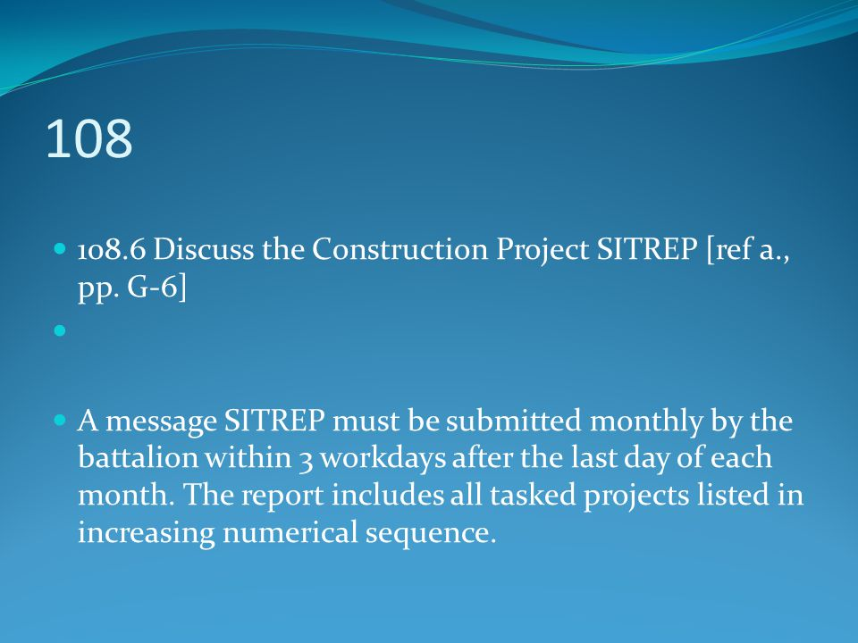108 108.6 Discuss the Construction Project SITREP [ref a., pp. G-6] A message SITREP must be submitted monthly by the battalion within 3 workdays afte