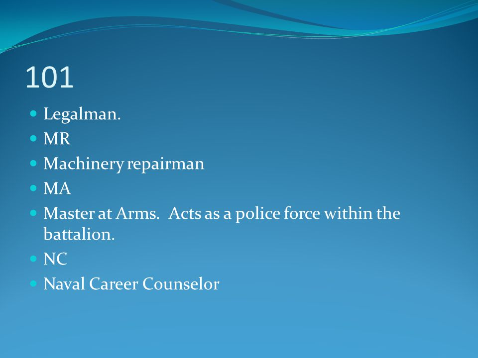 101 Legalman. MR Machinery repairman MA Master at Arms. Acts as a police force within the battalion. NC Naval Career Counselor