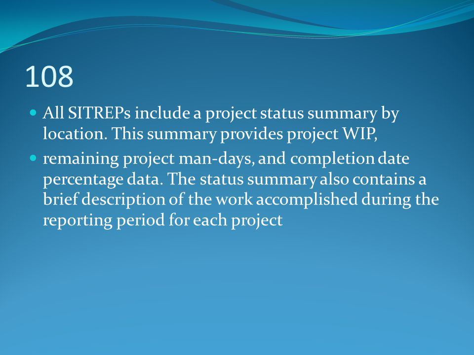 108 All SITREPs include a project status summary by location. This summary provides project WIP, remaining project man-days, and completion date perce