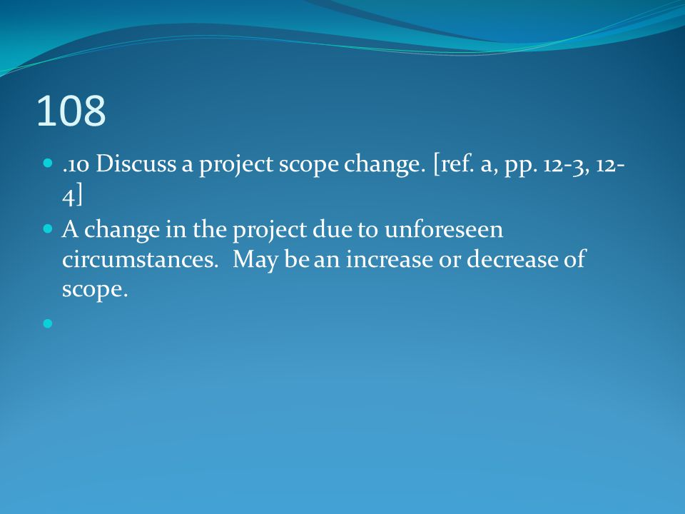 108.10 Discuss a project scope change. [ref. a, pp. 12-3, 12- 4] A change in the project due to unforeseen circumstances. May be an increase or decrea