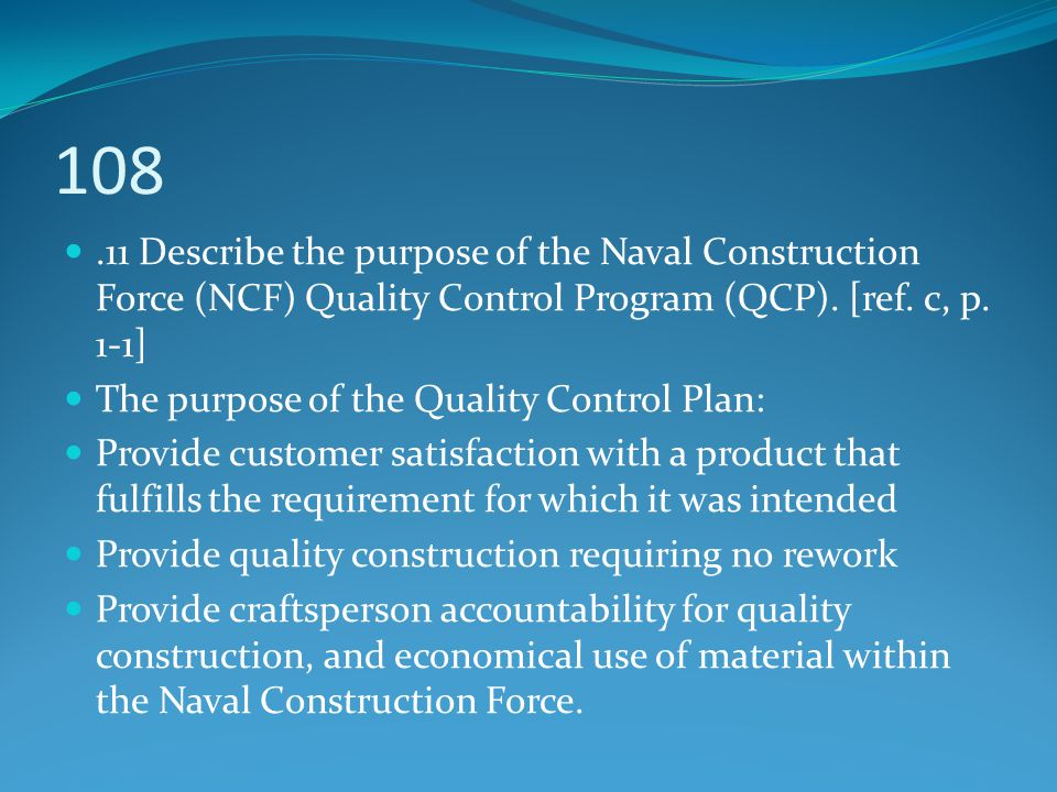108.11 Describe the purpose of the Naval Construction Force (NCF) Quality Control Program (QCP). [ref. c, p. 1-1] The purpose of the Quality Control P