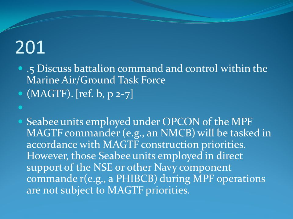 201.5 Discuss battalion command and control within the Marine Air/Ground Task Force (MAGTF). [ref. b, p 2-7] Seabee units employed under OPCON of the