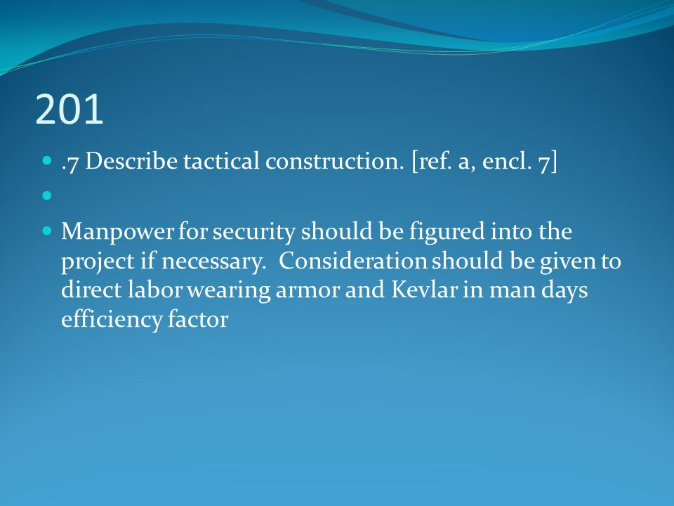 201.7 Describe tactical construction. [ref. a, encl. 7] Manpower for security should be figured into the project if necessary. Consideration should be