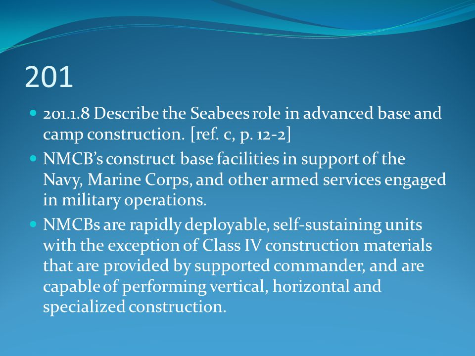 201 201.1.8 Describe the Seabees role in advanced base and camp construction. [ref. c, p. 12-2] NMCB's construct base facilities in support of the Nav