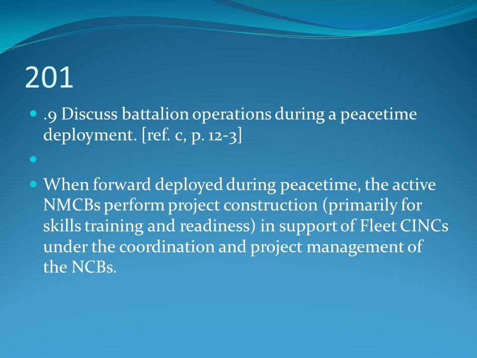 201.9 Discuss battalion operations during a peacetime deployment. [ref. c, p. 12-3] When forward deployed during peacetime, the active NMCBs perform p