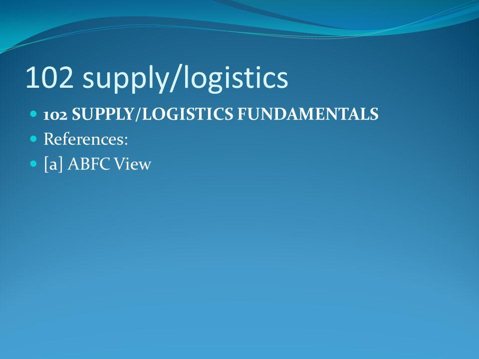 102 supply/logistics 102 SUPPLY/LOGISTICS FUNDAMENTALS References: [a] ABFC View