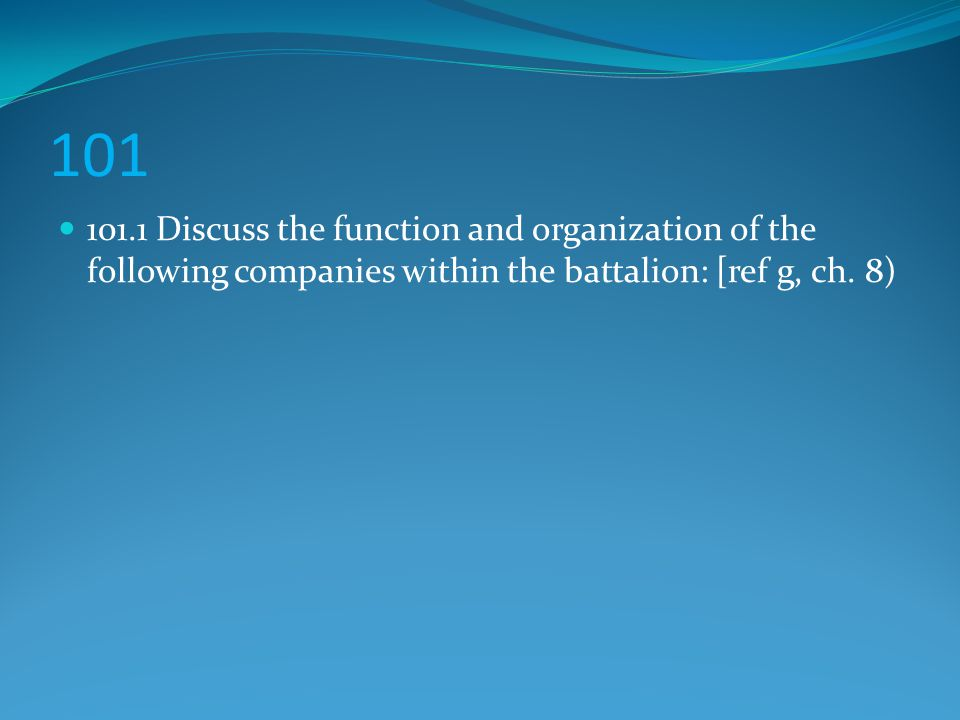 101 101.1 Discuss the function and organization of the following companies within the battalion: [ref g, ch. 8)