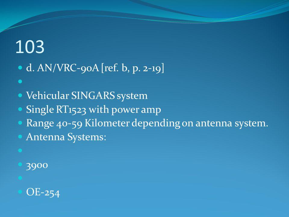 103 d. AN/VRC-90A [ref. b, p. 2-19] Vehicular SINGARS system Single RT1523 with power amp Range 40-59 Kilometer depending on antenna system. Antenna S