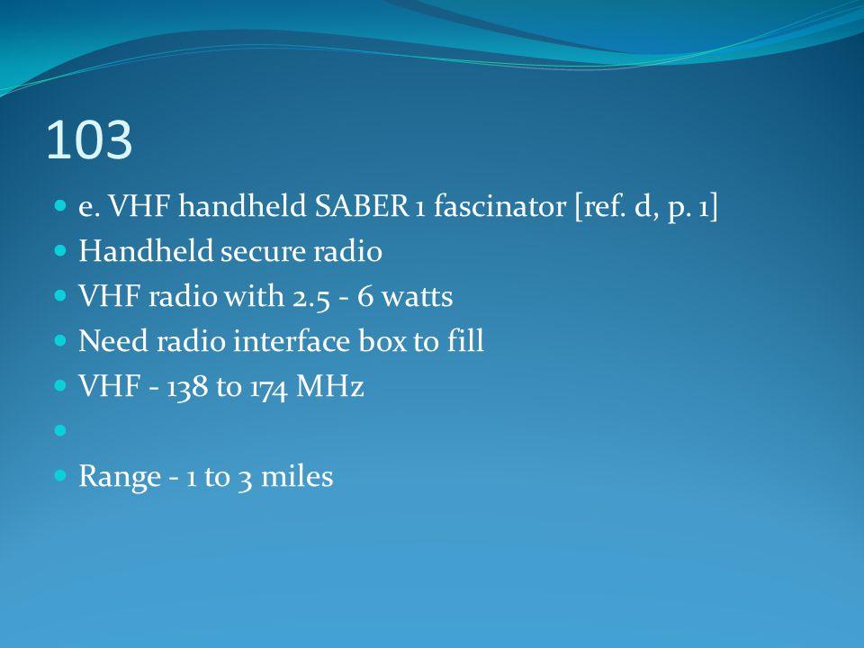 103 e. VHF handheld SABER 1 fascinator [ref. d, p. 1] Handheld secure radio VHF radio with 2.5 - 6 watts Need radio interface box to fill VHF - 138 to