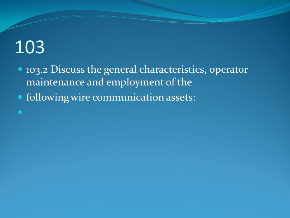 103 103.2 Discuss the general characteristics, operator maintenance and employment of the following wire communication assets: