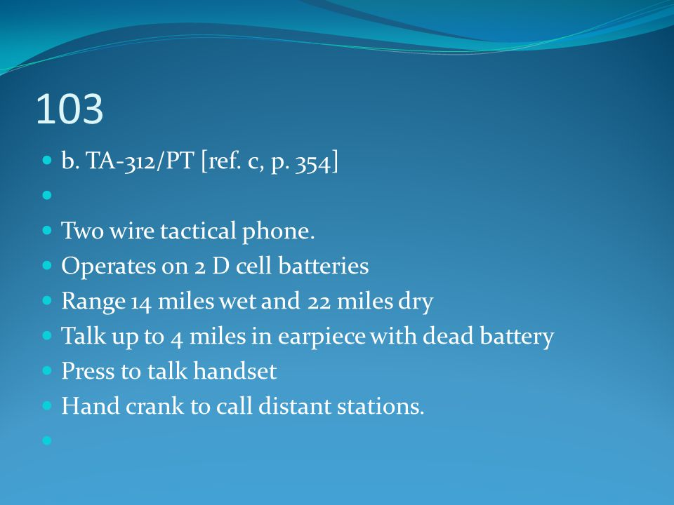 103 b. TA-312/PT [ref. c, p. 354] Two wire tactical phone. Operates on 2 D cell batteries Range 14 miles wet and 22 miles dry Talk up to 4 miles in ea