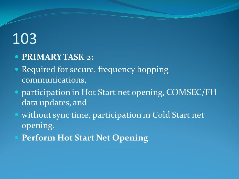 103 PRIMARY TASK 2: Required for secure, frequency hopping communications, participation in Hot Start net opening, COMSEC/FH data updates, and without