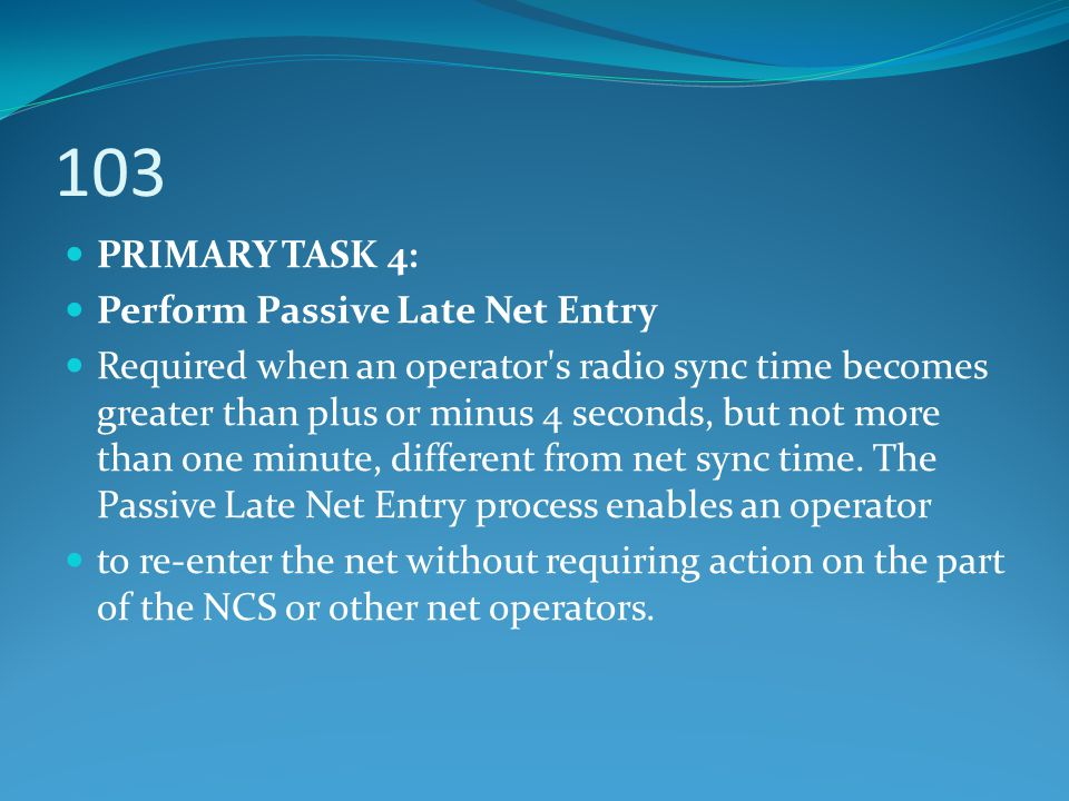 103 PRIMARY TASK 4: Perform Passive Late Net Entry Required when an operator's radio sync time becomes greater than plus or minus 4 seconds, but not m