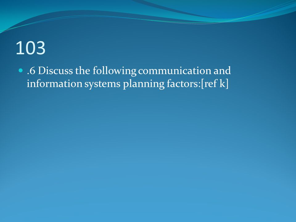 103.6 Discuss the following communication and information systems planning factors:[ref k]