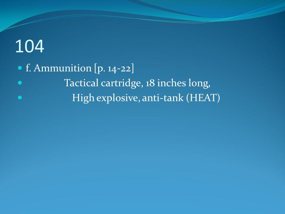 104 f. Ammunition [p. 14-22] Tactical cartridge, 18 inches long, High explosive, anti-tank (HEAT)