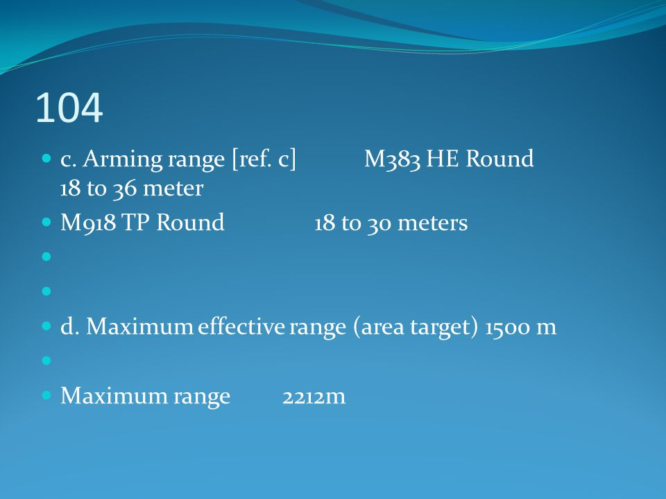 104 c. Arming range [ref. c] M383 HE Round 18 to 36 meter M918 TP Round 18 to 30 meters d. Maximum effective range (area target) 1500 m Maximum range