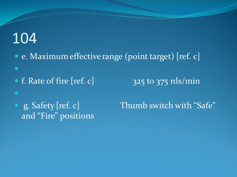 """104 e. Maximum effective range (point target) [ref. c] f. Rate of fire [ref. c] 325 to 375 rds/min g. Safety [ref. c] Thumb switch with """"Safe"""" and """"Fi"""