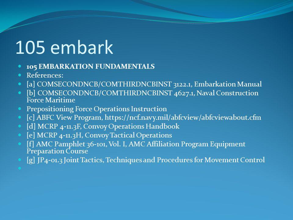 105 embark 105 EMBARKATION FUNDAMENTALS References: [a] COMSECONDNCB/COMTHIRDNCBINST 3122.1, Embarkation Manual [b] COMSECONDNCB/COMTHIRDNCBINST 4627.