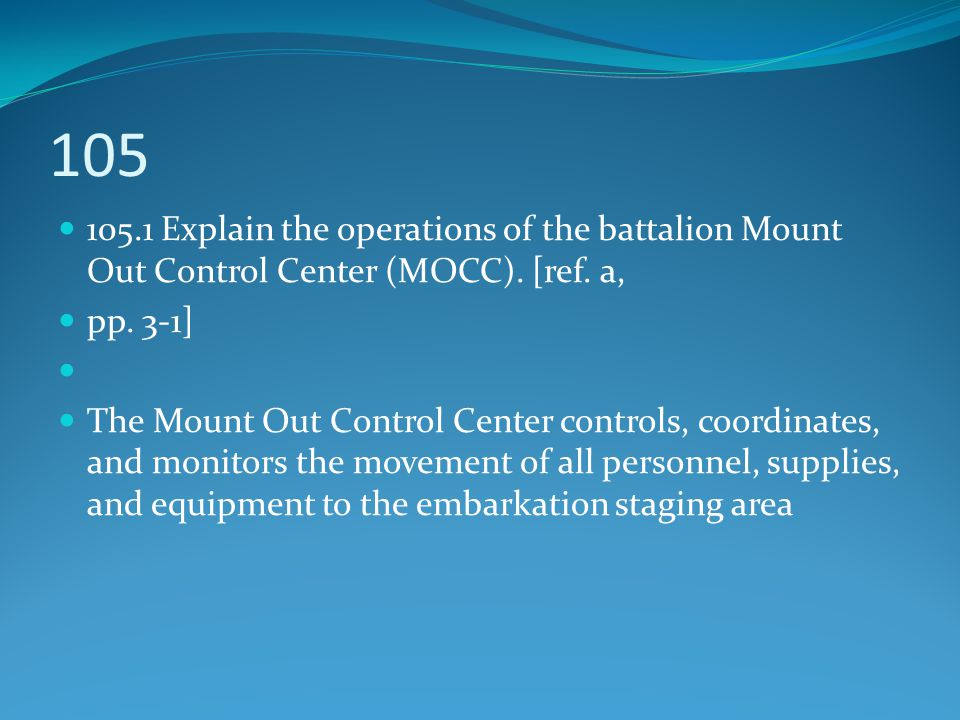 105 105.1 Explain the operations of the battalion Mount Out Control Center (MOCC). [ref. a, pp. 3-1] The Mount Out Control Center controls, coordinate