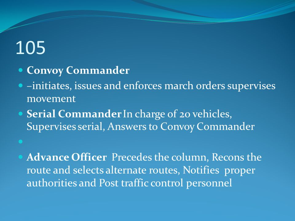 105 Convoy Commander –initiates, issues and enforces march orders supervises movement Serial Commander In charge of 20 vehicles, Supervises serial, An