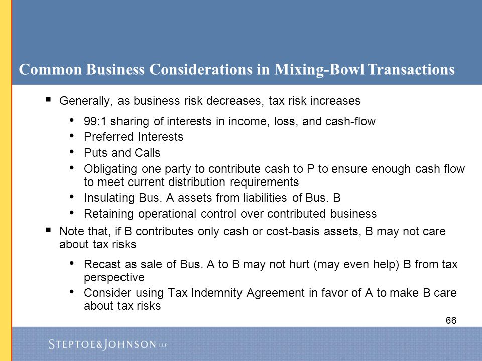 66 Common Business Considerations in Mixing-Bowl Transactions  Generally, as business risk decreases, tax risk increases 99:1 sharing of interests in