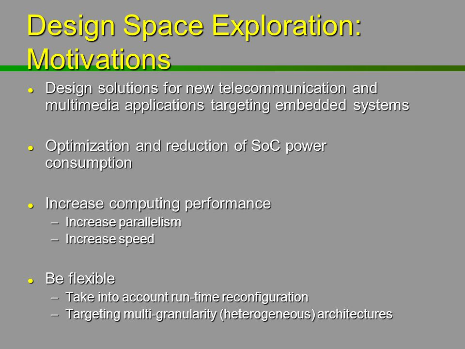 Design Space Exploration: Motivations l Design solutions for new telecommunication and multimedia applications targeting embedded systems l Optimizati