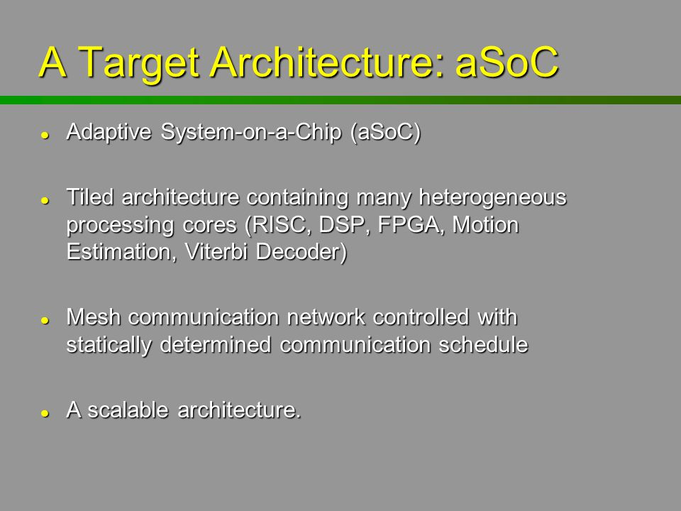 A Target Architecture: aSoC l Adaptive System-on-a-Chip (aSoC) l Tiled architecture containing many heterogeneous processing cores (RISC, DSP, FPGA, M