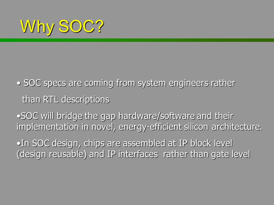 Why SOC? Why SOC? SOC specs are coming from system engineers rather SOC specs are coming from system engineers rather than RTL descriptions than RTL d