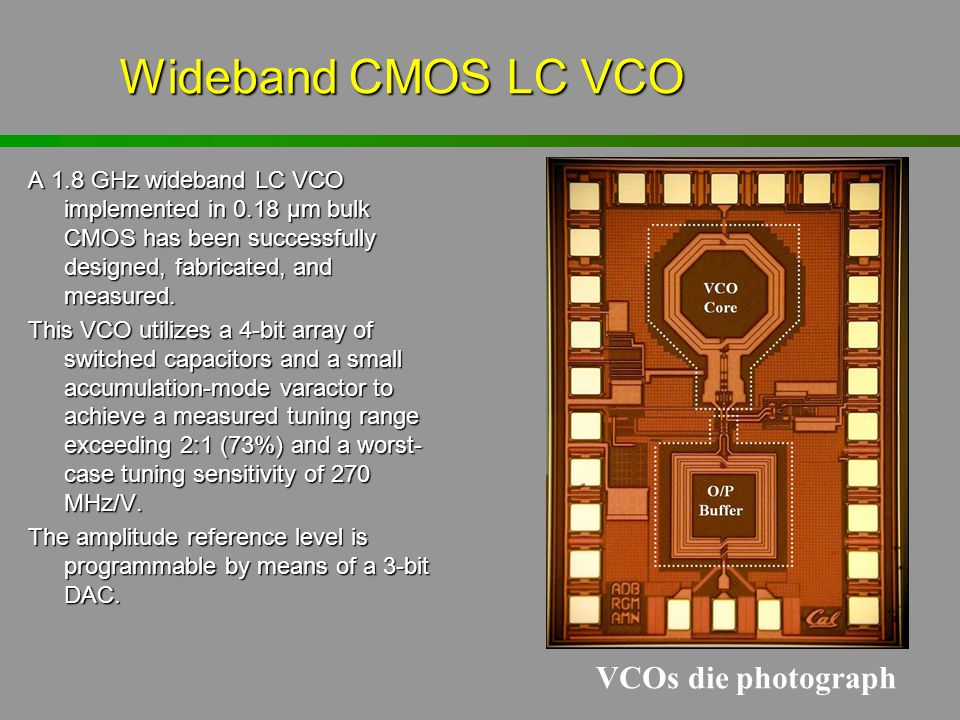 Wideband CMOS LC VCO A 1.8 GHz wideband LC VCO implemented in 0.18 µm bulk CMOS has been successfully designed, fabricated, and measured. This VCO uti