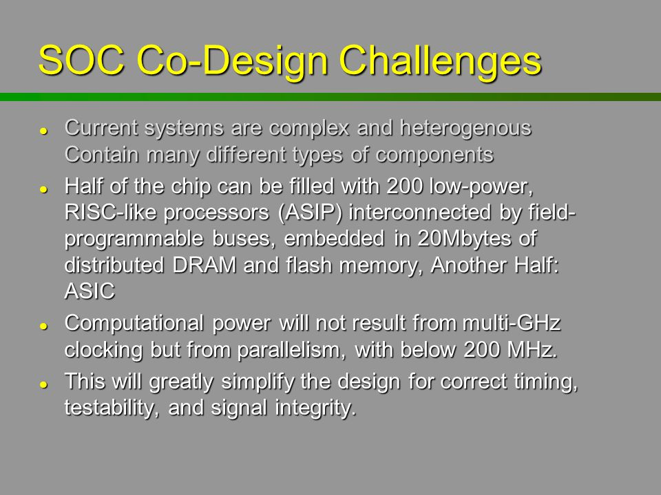 SOC Co-Design Challenges l Current systems are complex and heterogenous Contain many different types of components l Half of the chip can be filled wi