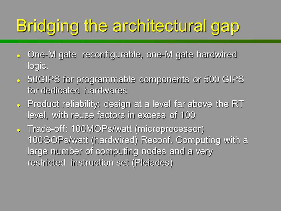 Bridging the architectural gap l One-M gate reconfigurable, one-M gate hardwired logic. l 50GIPS for programmable components or 500 GIPS for dedicated