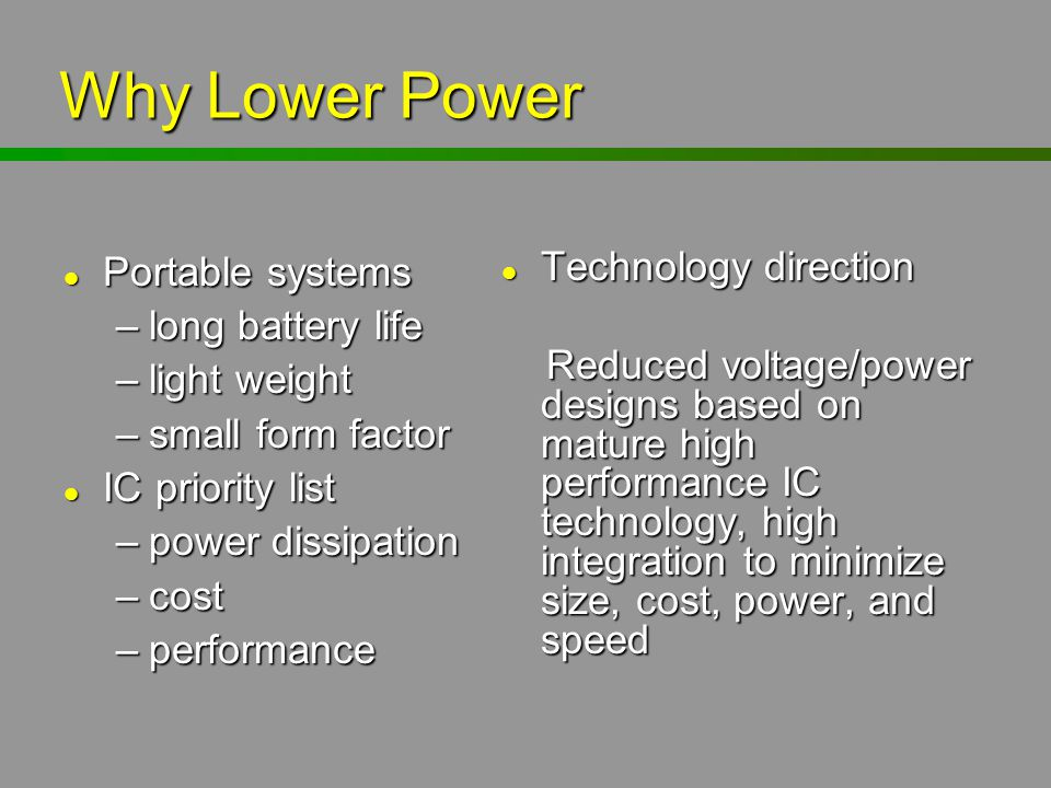 Why Lower Power l Portable systems –long battery life –light weight –small form factor l IC priority list –power dissipation –cost –performance l Tech