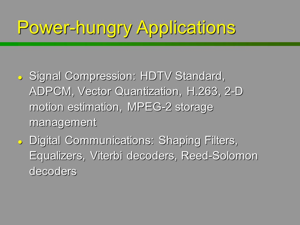 Power-hungry Applications l Signal Compression: HDTV Standard, ADPCM, Vector Quantization, H.263, 2-D motion estimation, MPEG-2 storage management l D