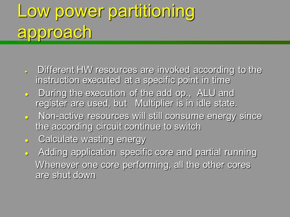 Low power partitioning approach l Different HW resources are invoked according to the instruction executed at a specific point in time l During the ex