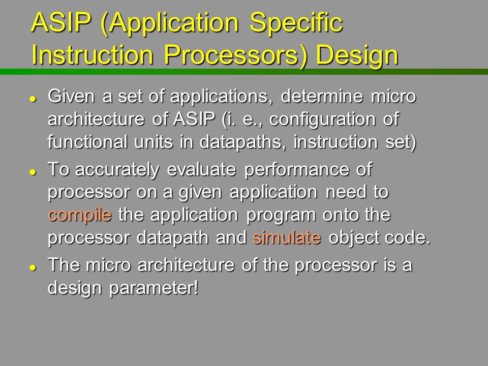 ASIP (Application Specific Instruction Processors) Design l Given a set of applications, determine micro architecture of ASIP (i. e., configuration of