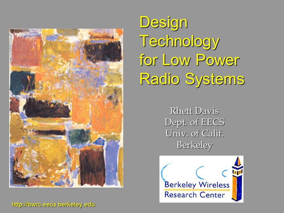 Design Technology for Low Power Radio Systems http://bwrc.eecs.berkeley.edu Rhett Davis Dept. of EECS Univ. of Calif. Berkeley