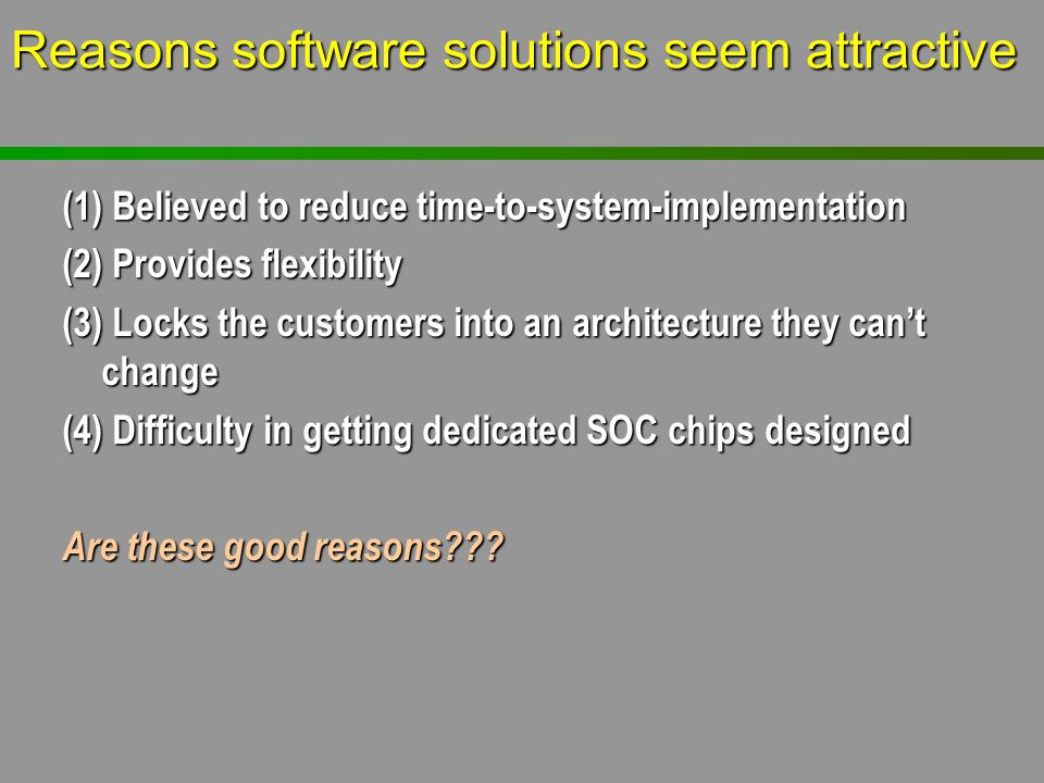 Reasons software solutions seem attractive (1) Believed to reduce time-to-system-implementation (2) Provides flexibility (3) Locks the customers into