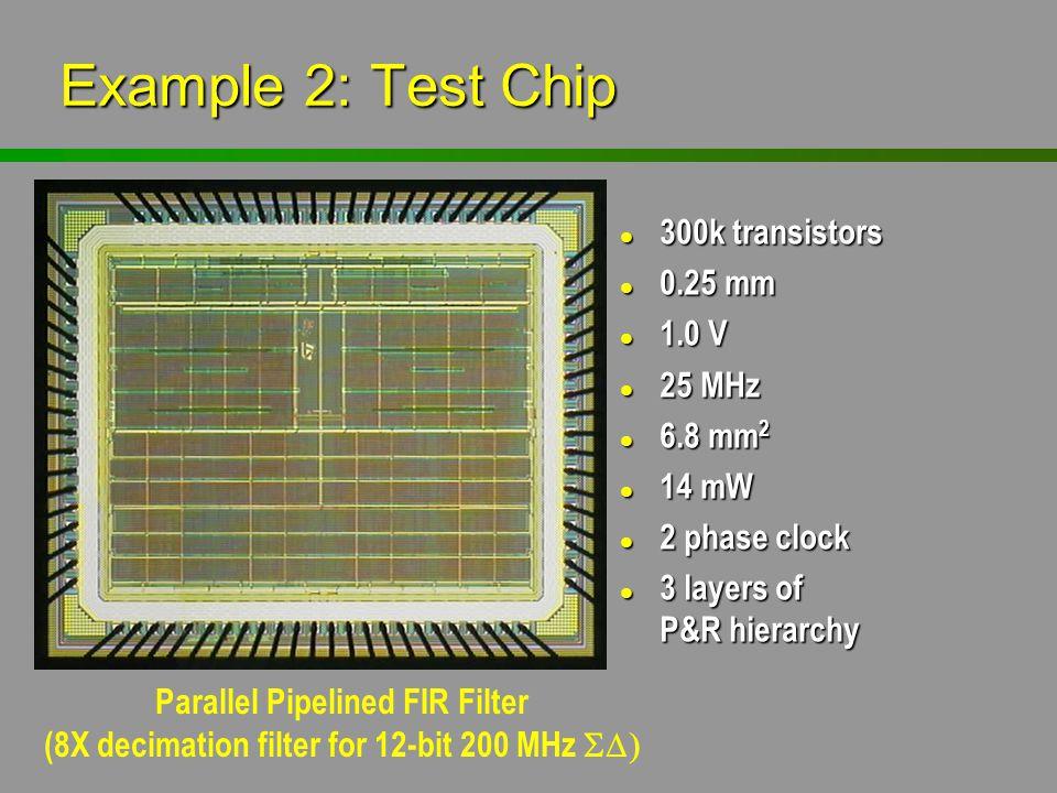 Example 2: Test Chip l 300k transistors l 0.25 mm l 1.0 V l 25 MHz l 6.8 mm 2 l 14 mW l 2 phase clock l 3 layers of P&R hierarchy Parallel Pipelined F