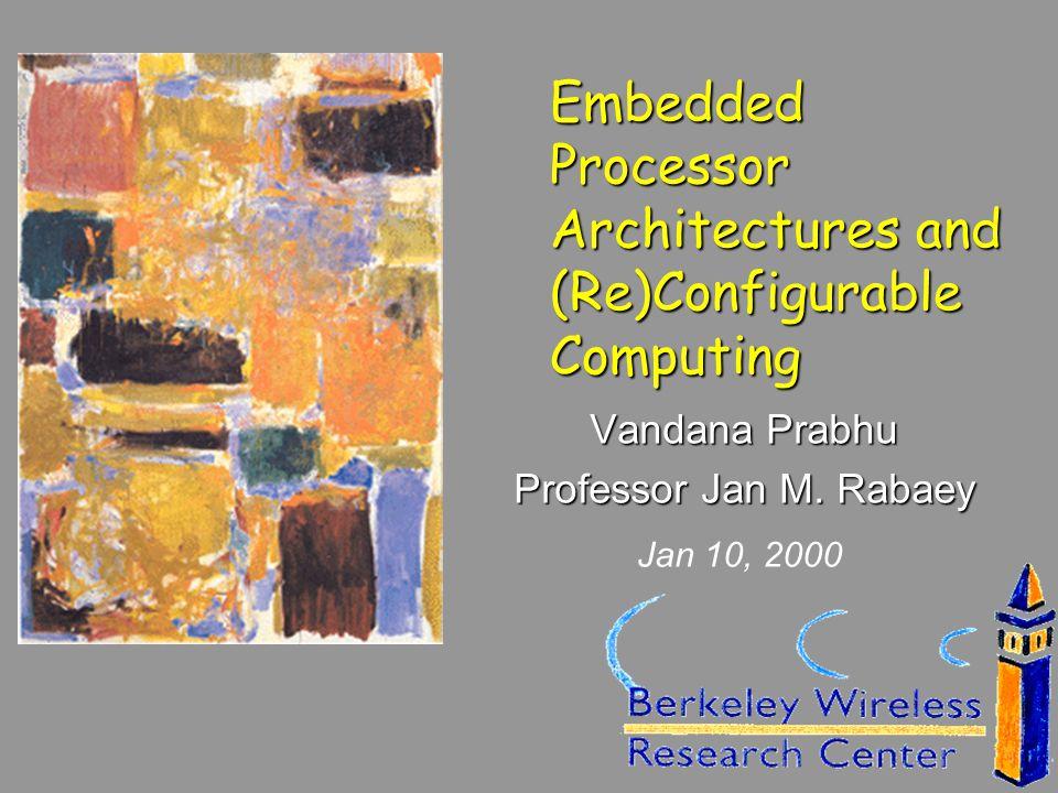 Embedded Processor Architectures and (Re)Configurable Computing Vandana Prabhu Professor Jan M. Rabaey Jan 10, 2000